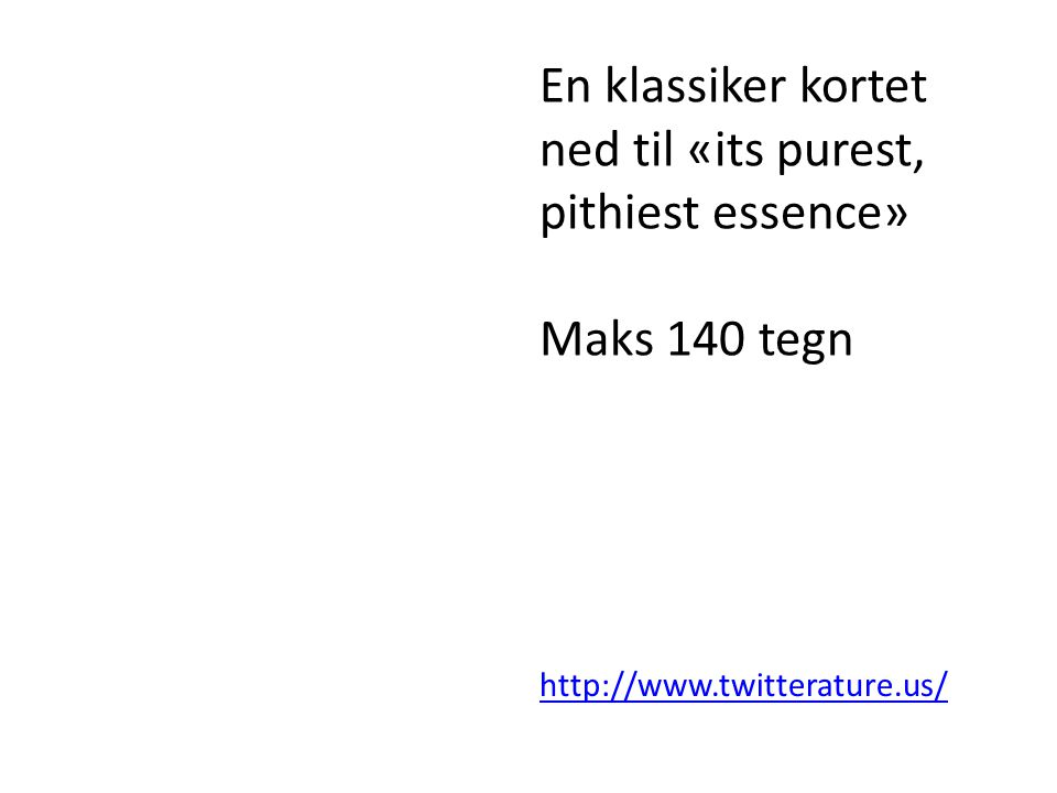 http://www.twitterature.us/ En klassiker kortet ned til «its purest, pithiest essence» Maks 140 tegn