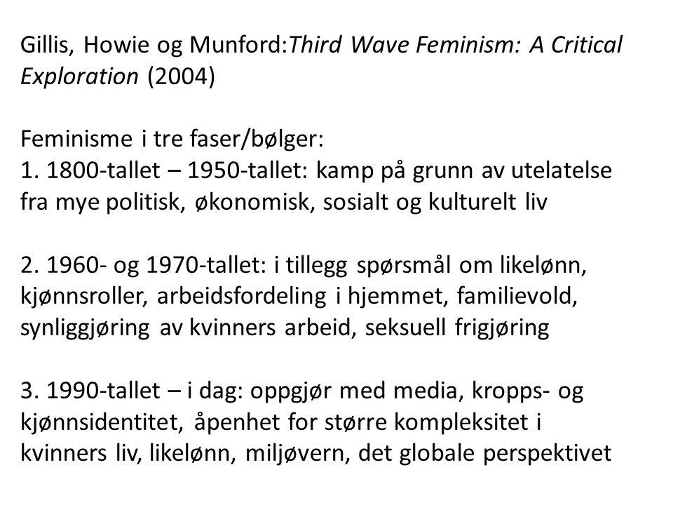Gillis, Howie og Munford:Third Wave Feminism: A Critical Exploration (2004) Feminisme i tre faser/bølger: 1. 1800-tallet – 1950-tallet: kamp på grunn