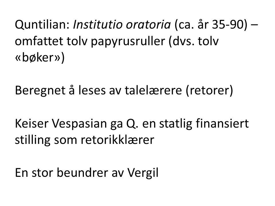 Quntilian: Institutio oratoria (ca. år 35-90) – omfattet tolv papyrusruller (dvs. tolv «bøker») Beregnet å leses av talelærere (retorer) Keiser Vespas