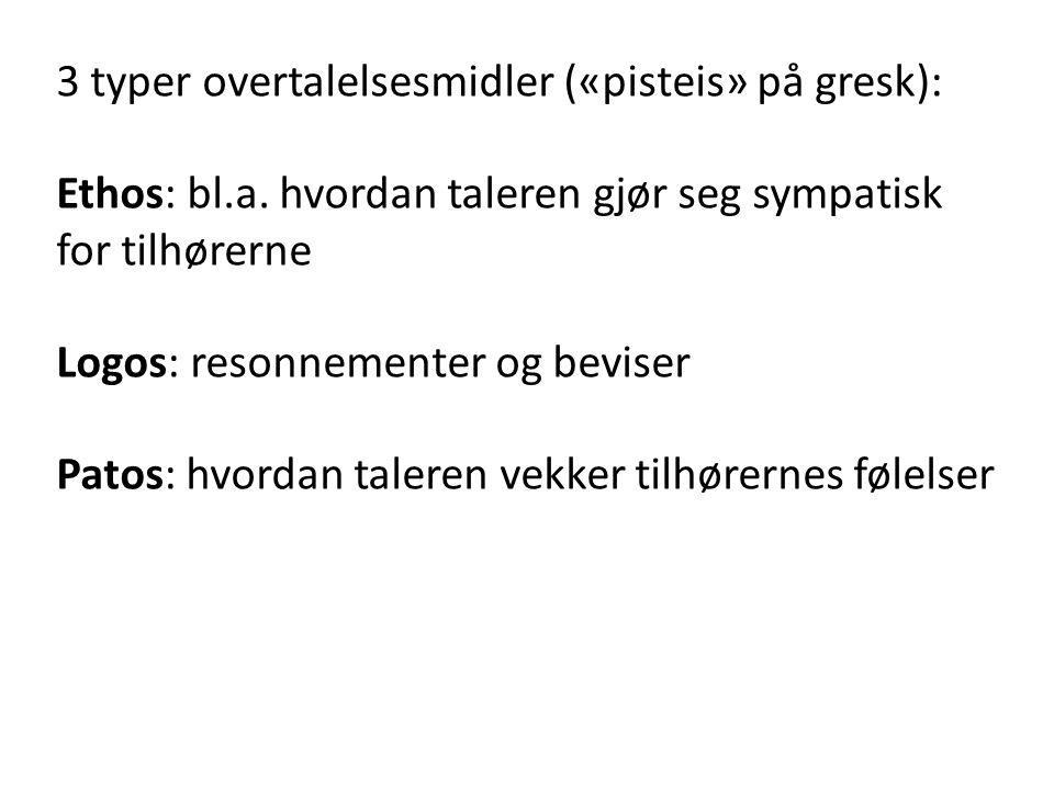 3 typer overtalelsesmidler («pisteis» på gresk): Ethos: bl.a. hvordan taleren gjør seg sympatisk for tilhørerne Logos: resonnementer og beviser Patos: