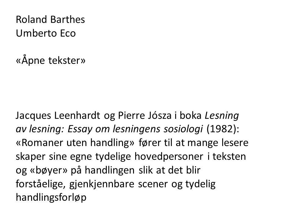 Roland Barthes Umberto Eco «Åpne tekster» Jacques Leenhardt og Pierre Jósza i boka Lesning av lesning: Essay om lesningens sosiologi (1982): «Romaner uten handling» fører til at mange lesere skaper sine egne tydelige hovedpersoner i teksten og «bøyer» på handlingen slik at det blir forståelige, gjenkjennbare scener og tydelig handlingsforløp