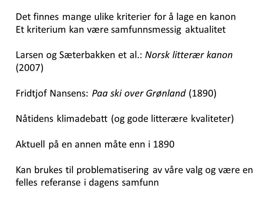 Det finnes mange ulike kriterier for å lage en kanon Et kriterium kan være samfunnsmessig aktualitet Larsen og Sæterbakken et al.: Norsk litterær kanon (2007) Fridtjof Nansens: Paa ski over Grønland (1890) Nåtidens klimadebatt (og gode litterære kvaliteter) Aktuell på en annen måte enn i 1890 Kan brukes til problematisering av våre valg og være en felles referanse i dagens samfunn