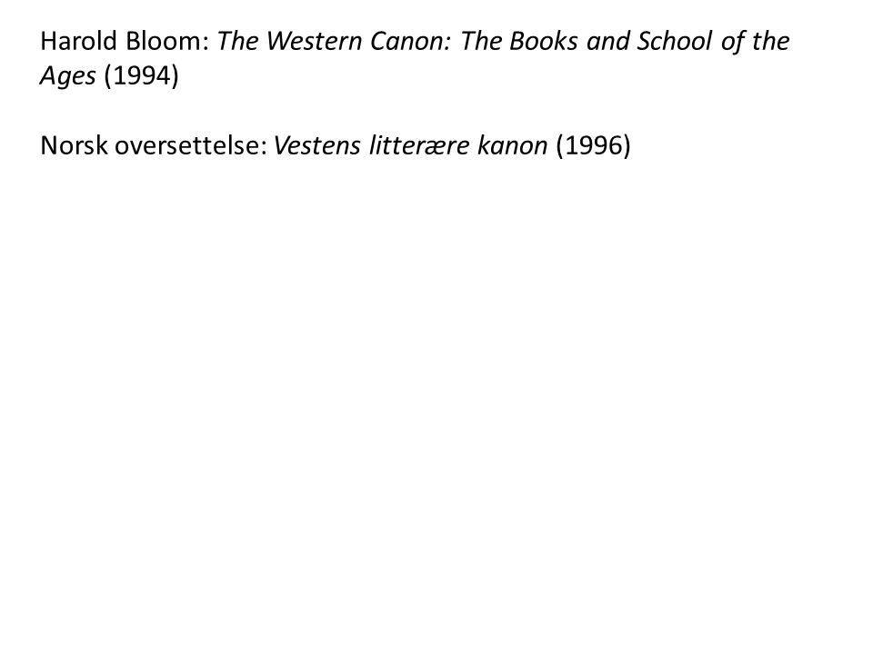Harold Bloom: The Western Canon: The Books and School of the Ages (1994) Norsk oversettelse: Vestens litterære kanon (1996)