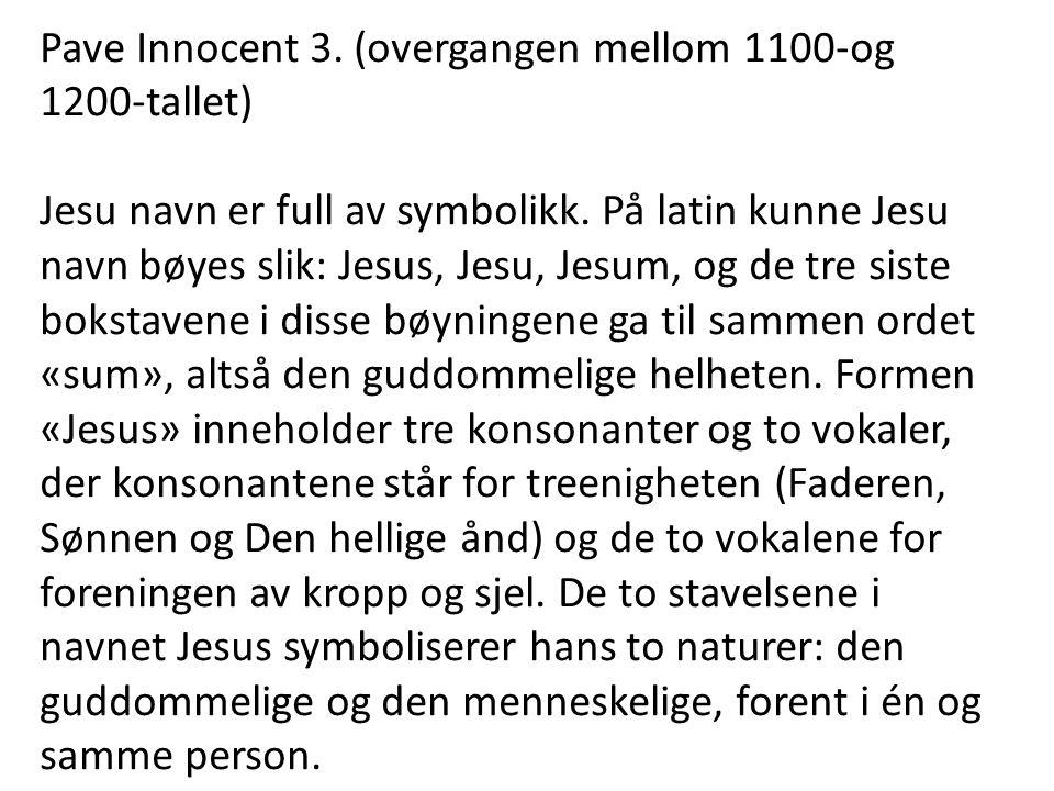 Pave Innocent 3. (overgangen mellom 1100-og 1200-tallet) Jesu navn er full av symbolikk. På latin kunne Jesu navn bøyes slik: Jesus, Jesu, Jesum, og d