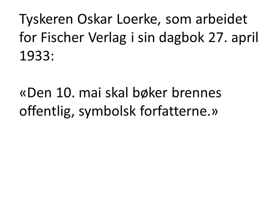 Tyskeren Oskar Loerke, som arbeidet for Fischer Verlag i sin dagbok 27. april 1933: «Den 10. mai skal bøker brennes offentlig, symbolsk forfatterne.»
