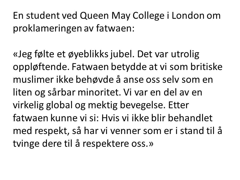 En student ved Queen May College i London om proklameringen av fatwaen: «Jeg følte et øyeblikks jubel. Det var utrolig oppløftende. Fatwaen betydde at