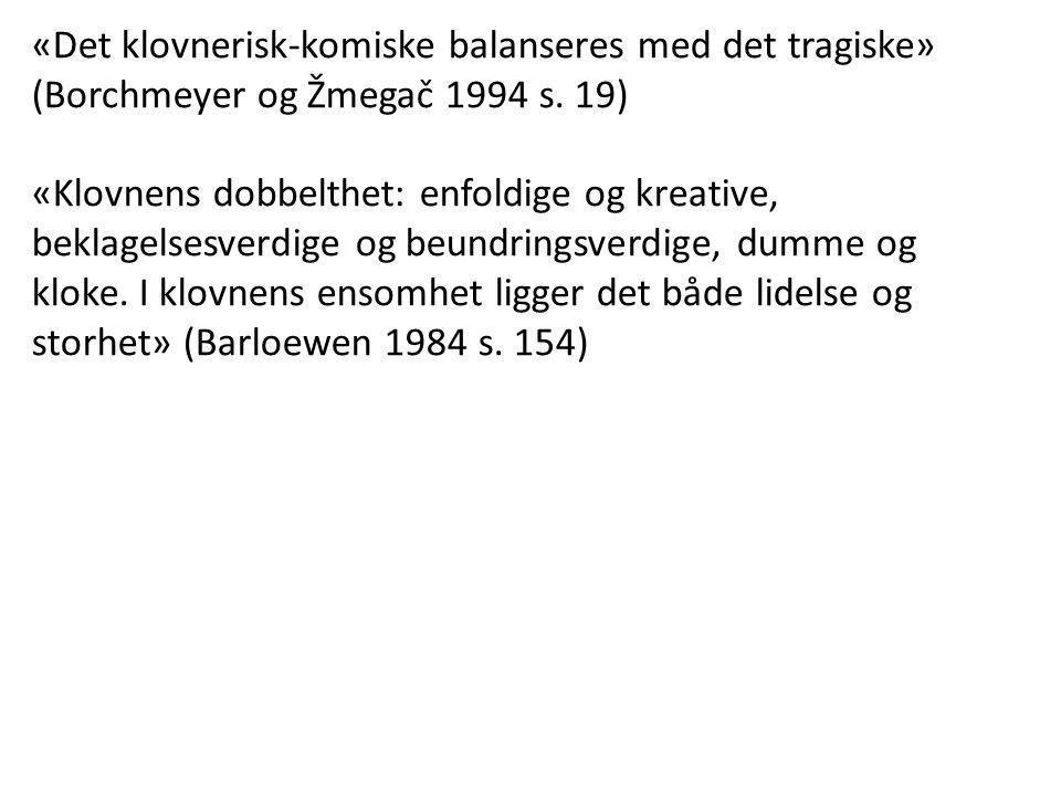 «Det klovnerisk-komiske balanseres med det tragiske» (Borchmeyer og Žmegač 1994 s. 19) «Klovnens dobbelthet: enfoldige og kreative, beklagelsesverdige