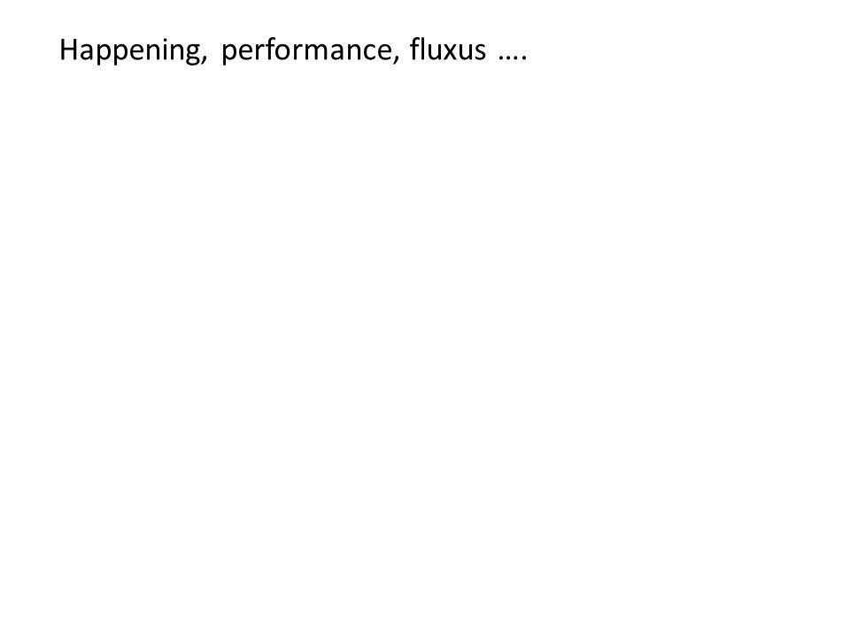 Happening, performance, fluxus ….