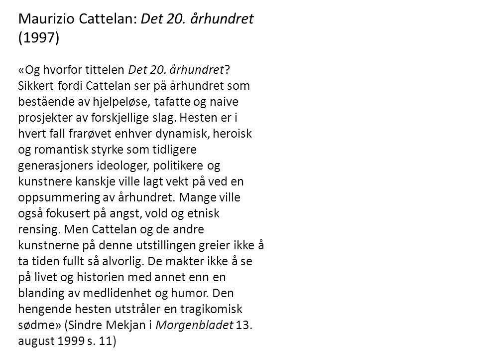 Maurizio Cattelan: Det 20. århundret (1997) «Og hvorfor tittelen Det 20. århundret? Sikkert fordi Cattelan ser på århundret som bestående av hjelpeløs