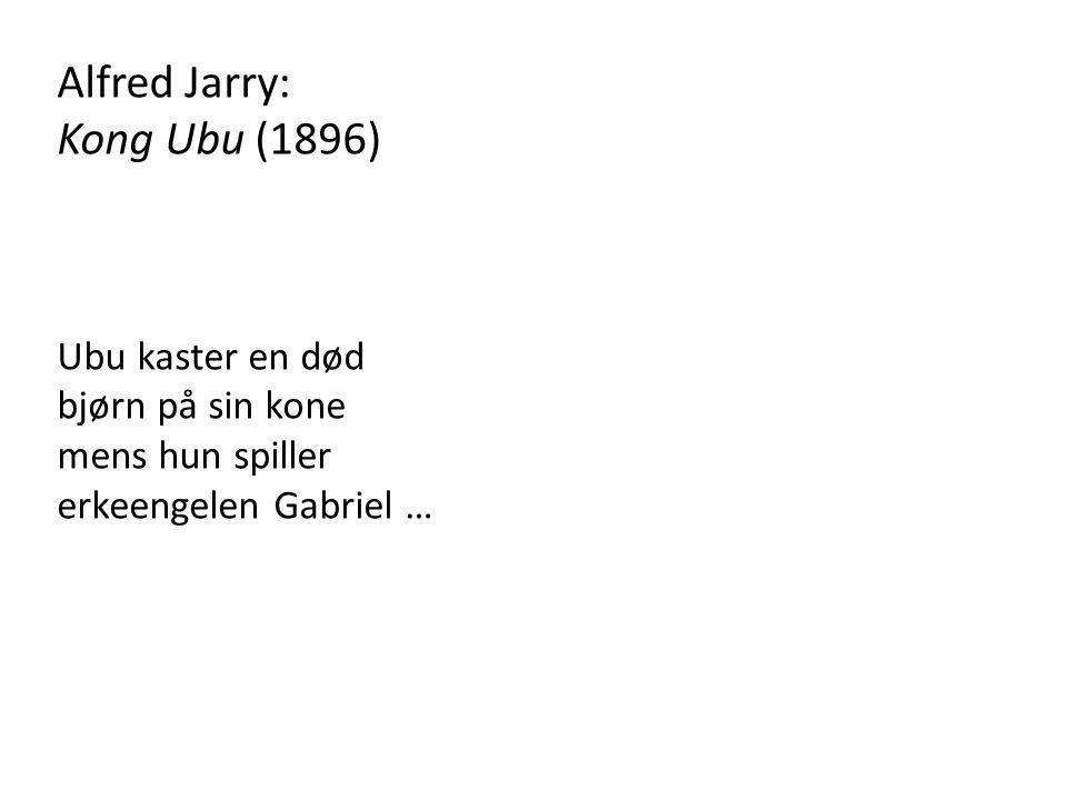 Alfred Jarry: Kong Ubu (1896) Ubu kaster en død bjørn på sin kone mens hun spiller erkeengelen Gabriel …