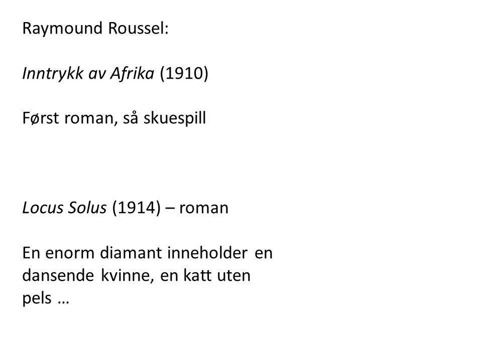 Raymound Roussel: Inntrykk av Afrika (1910) Først roman, så skuespill Locus Solus (1914) – roman En enorm diamant inneholder en dansende kvinne, en ka