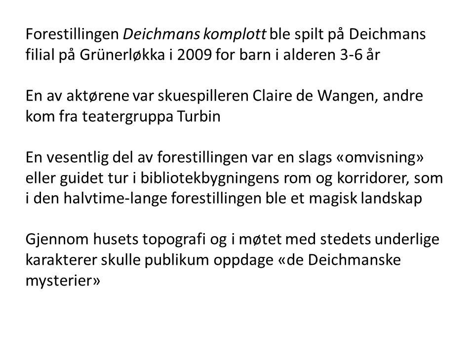 Forestillingen Deichmans komplott ble spilt på Deichmans filial på Grünerløkka i 2009 for barn i alderen 3-6 år En av aktørene var skuespilleren Clair