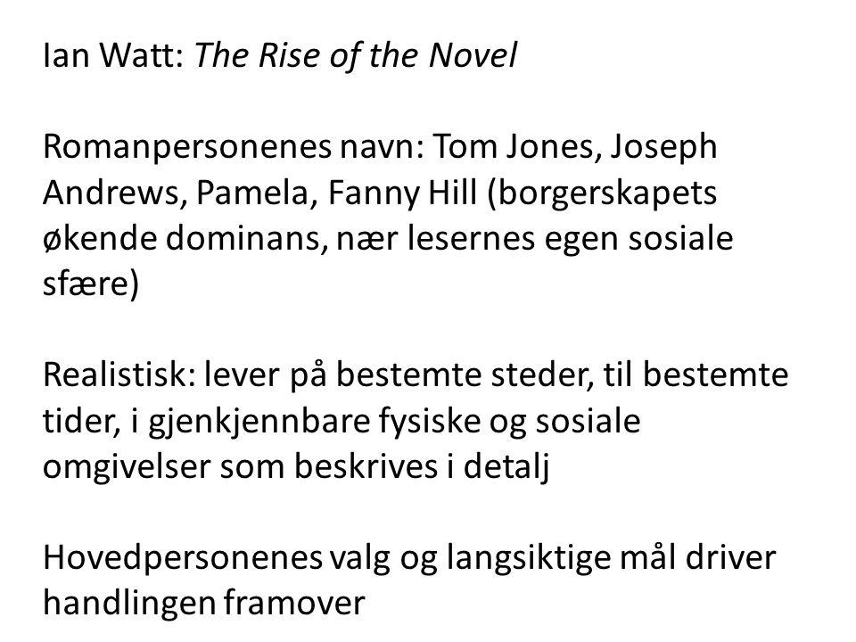 Ian Watt: The Rise of the Novel Romanpersonenes navn: Tom Jones, Joseph Andrews, Pamela, Fanny Hill (borgerskapets økende dominans, nær lesernes egen sosiale sfære) Realistisk: lever på bestemte steder, til bestemte tider, i gjenkjennbare fysiske og sosiale omgivelser som beskrives i detalj Hovedpersonenes valg og langsiktige mål driver handlingen framover