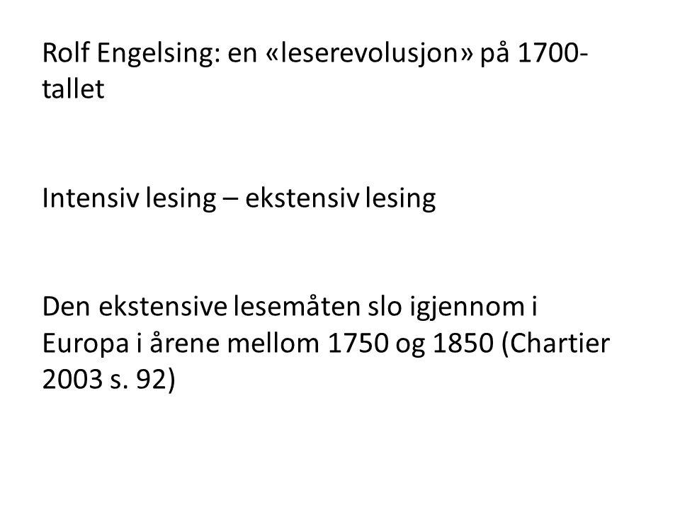 Rolf Engelsing: en «leserevolusjon» på 1700- tallet Intensiv lesing – ekstensiv lesing Den ekstensive lesemåten slo igjennom i Europa i årene mellom 1750 og 1850 (Chartier 2003 s.