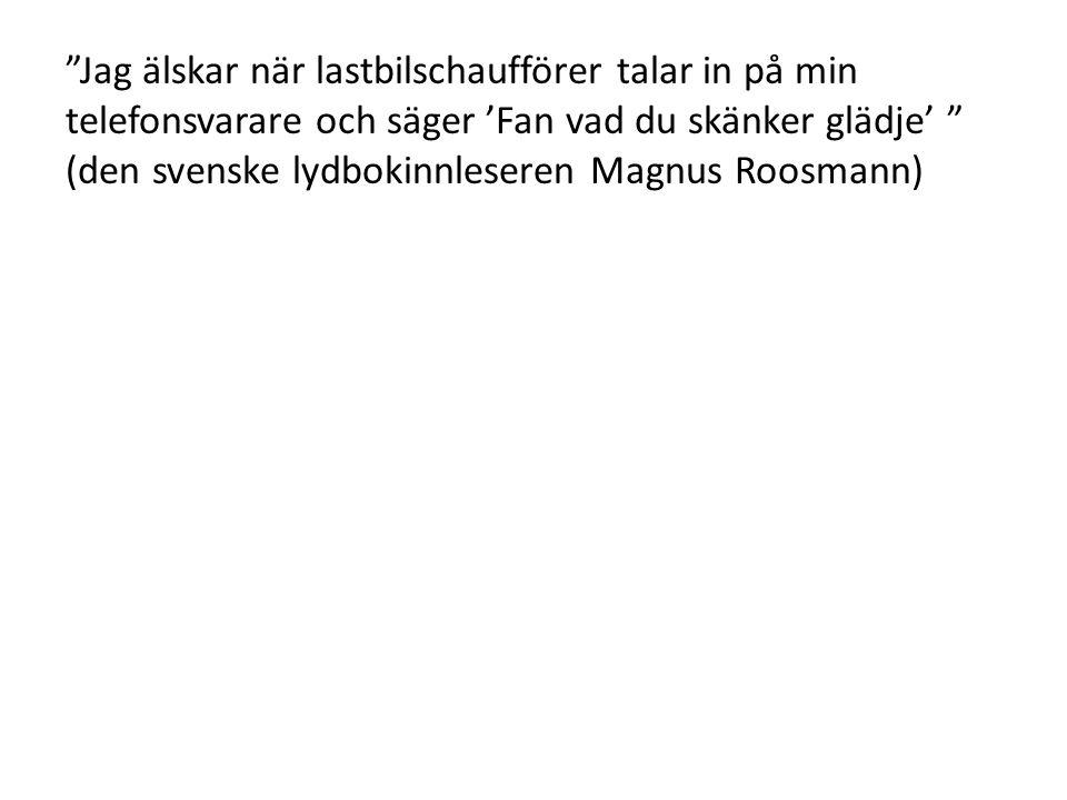 """""""Jag älskar när lastbilschaufförer talar in på min telefonsvarare och säger 'Fan vad du skänker glädje' """" (den svenske lydbokinnleseren Magnus Roosman"""