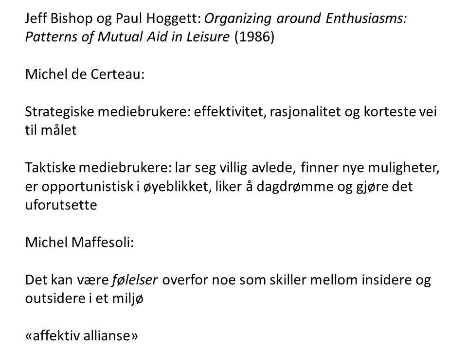 Jeff Bishop og Paul Hoggett: Organizing around Enthusiasms: Patterns of Mutual Aid in Leisure (1986) Michel de Certeau: Strategiske mediebrukere: effektivitet, rasjonalitet og korteste vei til målet Taktiske mediebrukere: lar seg villig avlede, finner nye muligheter, er opportunistisk i øyeblikket, liker å dagdrømme og gjøre det uforutsette Michel Maffesoli: Det kan være følelser overfor noe som skiller mellom insidere og outsidere i et miljø «affektiv allianse»