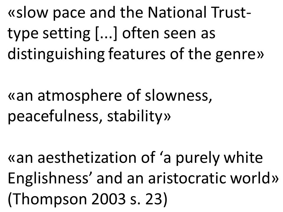 «slow pace and the National Trust- type setting [...] often seen as distinguishing features of the genre» «an atmosphere of slowness, peacefulness, stability» «an aesthetization of 'a purely white Englishness' and an aristocratic world» (Thompson 2003 s.