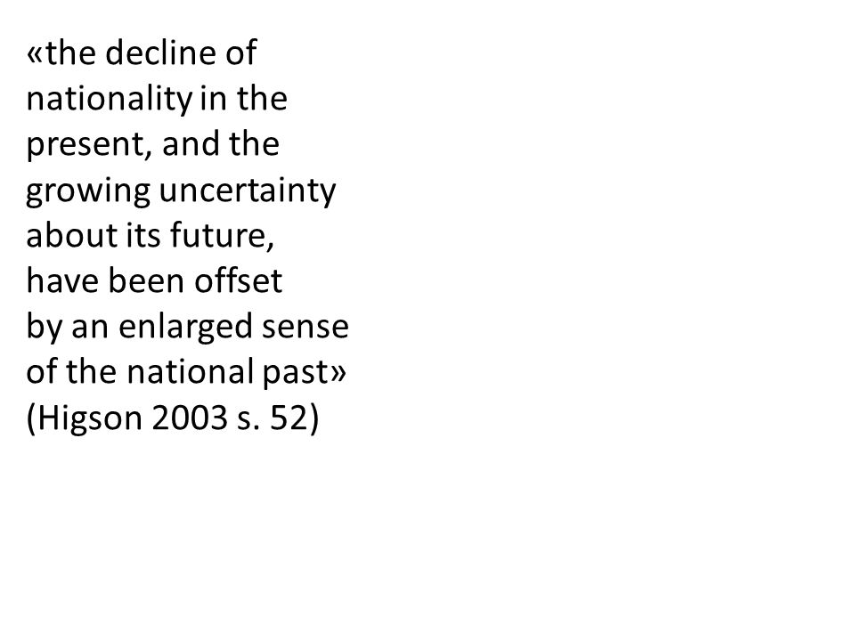 «the decline of nationality in the present, and the growing uncertainty about its future, have been offset by an enlarged sense of the national past»