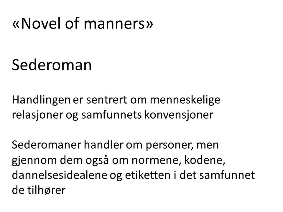 «Novel of manners» Sederoman Handlingen er sentrert om menneskelige relasjoner og samfunnets konvensjoner Sederomaner handler om personer, men gjennom dem også om normene, kodene, dannelsesidealene og etiketten i det samfunnet de tilhører