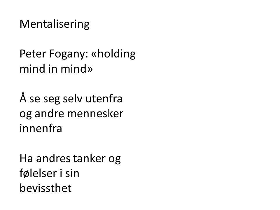 Mentalisering Peter Fogany: «holding mind in mind» Å se seg selv utenfra og andre mennesker innenfra Ha andres tanker og følelser i sin bevissthet