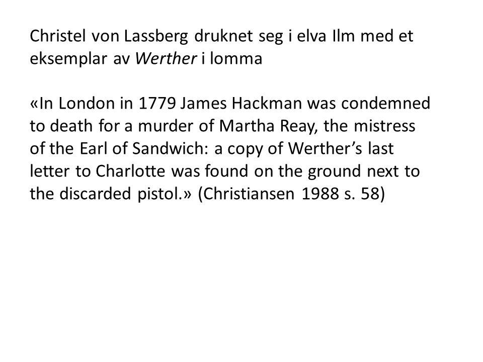 Christel von Lassberg druknet seg i elva Ilm med et eksemplar av Werther i lomma «In London in 1779 James Hackman was condemned to death for a murder