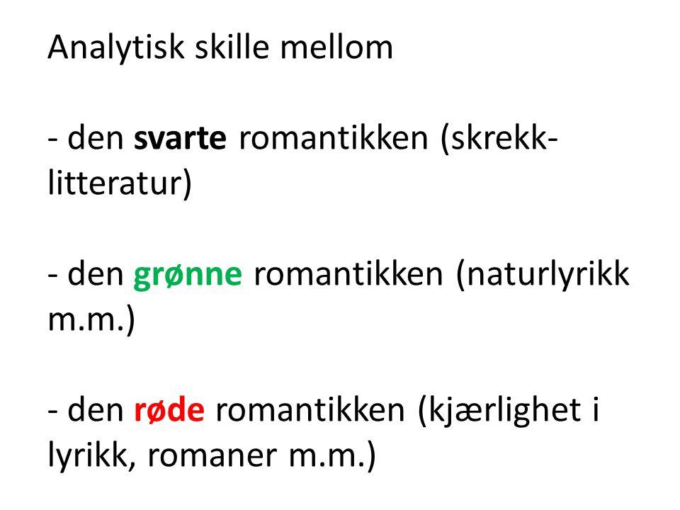 Analytisk skille mellom - den svarte romantikken (skrekk- litteratur) - den grønne romantikken (naturlyrikk m.m.) - den røde romantikken (kjærlighet i lyrikk, romaner m.m.)
