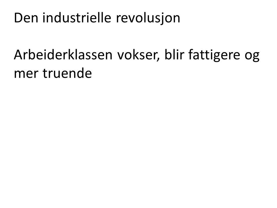 Den industrielle revolusjon Arbeiderklassen vokser, blir fattigere og mer truende