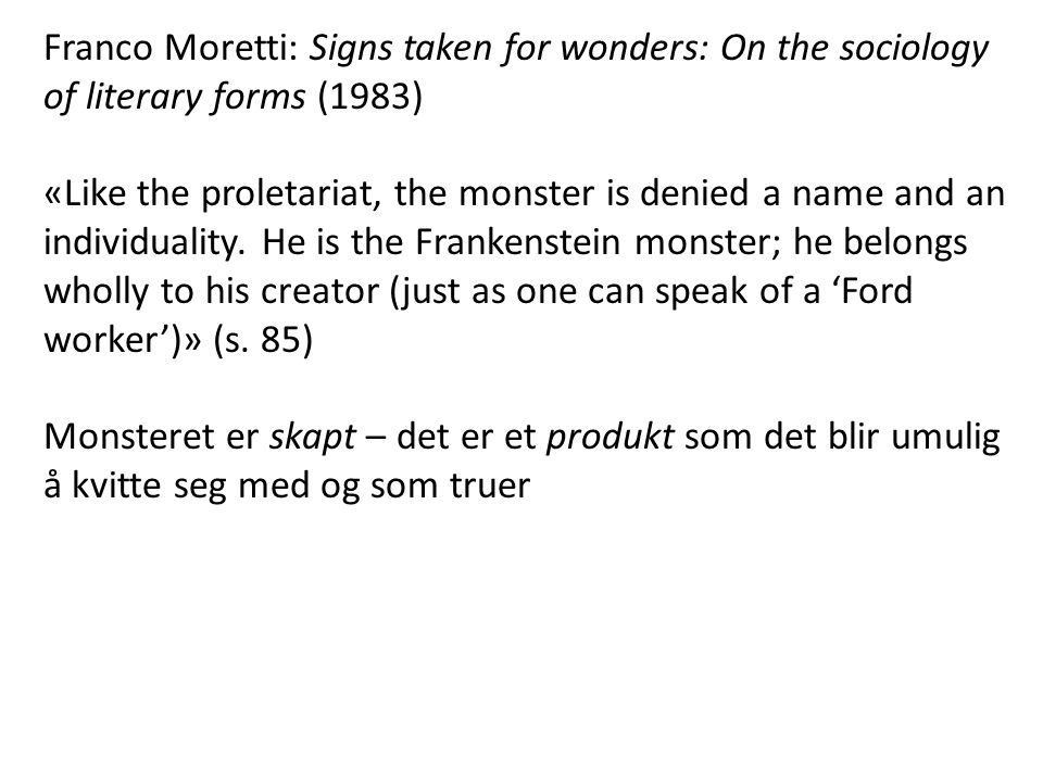 Franco Moretti: Signs taken for wonders: On the sociology of literary forms (1983) «Like the proletariat, the monster is denied a name and an individu