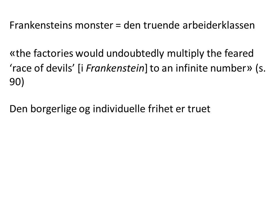 Frankensteins monster = den truende arbeiderklassen « the factories would undoubtedly multiply the feared 'race of devils' [i Frankenstein] to an infinite number » (s.