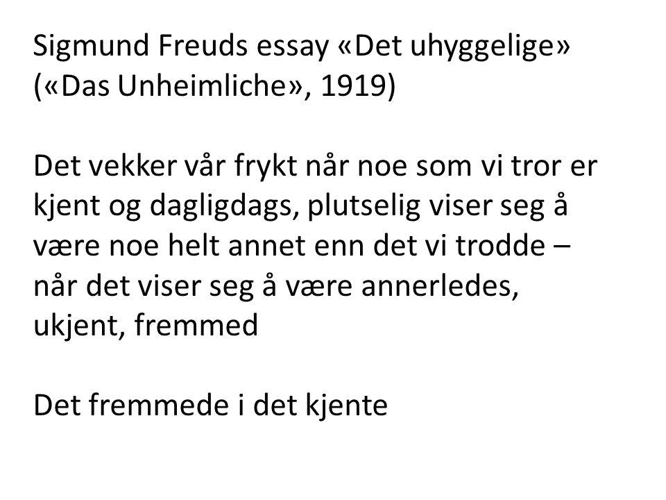 Sigmund Freuds essay «Det uhyggelige» («Das Unheimliche», 1919) Det vekker vår frykt når noe som vi tror er kjent og dagligdags, plutselig viser seg å være noe helt annet enn det vi trodde – når det viser seg å være annerledes, ukjent, fremmed Det fremmede i det kjente