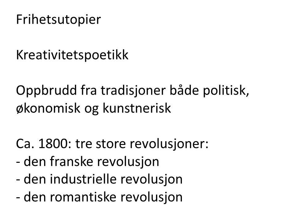 Frihetsutopier Kreativitetspoetikk Oppbrudd fra tradisjoner både politisk, økonomisk og kunstnerisk Ca. 1800: tre store revolusjoner: - den franske re