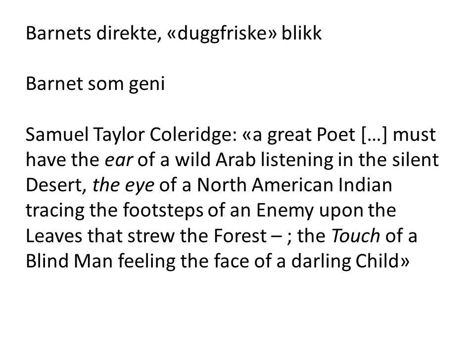 Barnets direkte, «duggfriske» blikk Barnet som geni Samuel Taylor Coleridge: «a great Poet […] must have the ear of a wild Arab listening in the silen