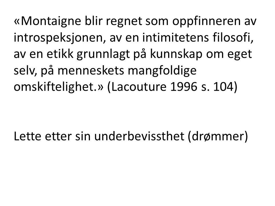 «Montaigne blir regnet som oppfinneren av introspeksjonen, av en intimitetens filosofi, av en etikk grunnlagt på kunnskap om eget selv, på menneskets