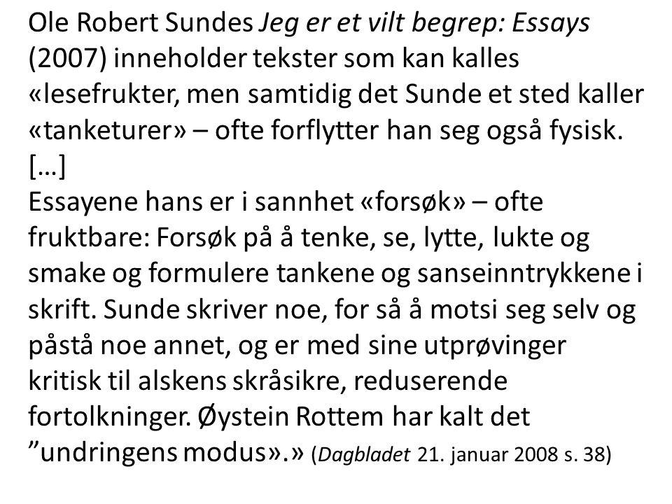 Ole Robert Sundes Jeg er et vilt begrep: Essays (2007) inneholder tekster som kan kalles «lesefrukter, men samtidig det Sunde et sted kaller «tanketur