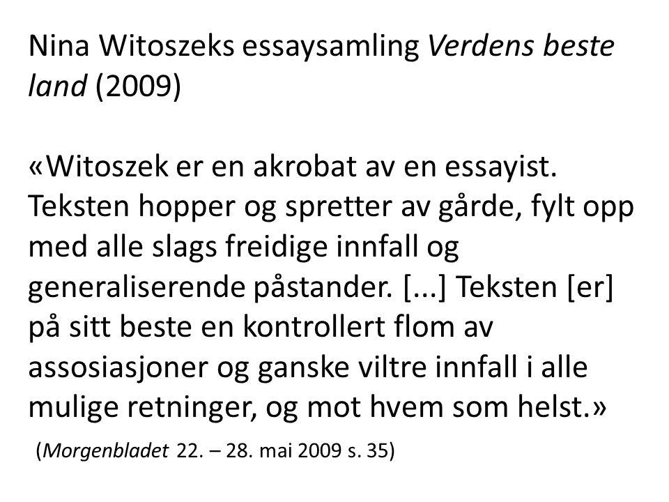 Nina Witoszeks essaysamling Verdens beste land (2009) «Witoszek er en akrobat av en essayist. Teksten hopper og spretter av gårde, fylt opp med alle s
