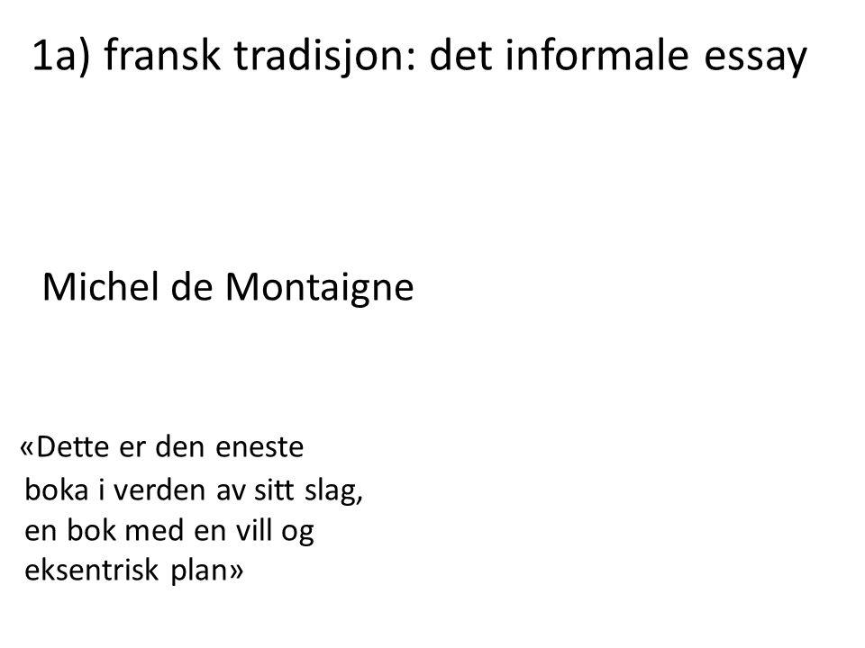 1a) fransk tradisjon: det informale essay Michel de Montaigne «Dette er den eneste boka i verden av sitt slag, en bok med en vill og eksentrisk plan»
