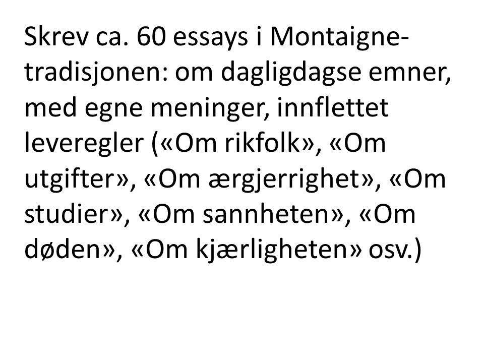 Skrev ca. 60 essays i Montaigne- tradisjonen: om dagligdagse emner, med egne meninger, innflettet leveregler («Om rikfolk», «Om utgifter», «Om ærgjerr