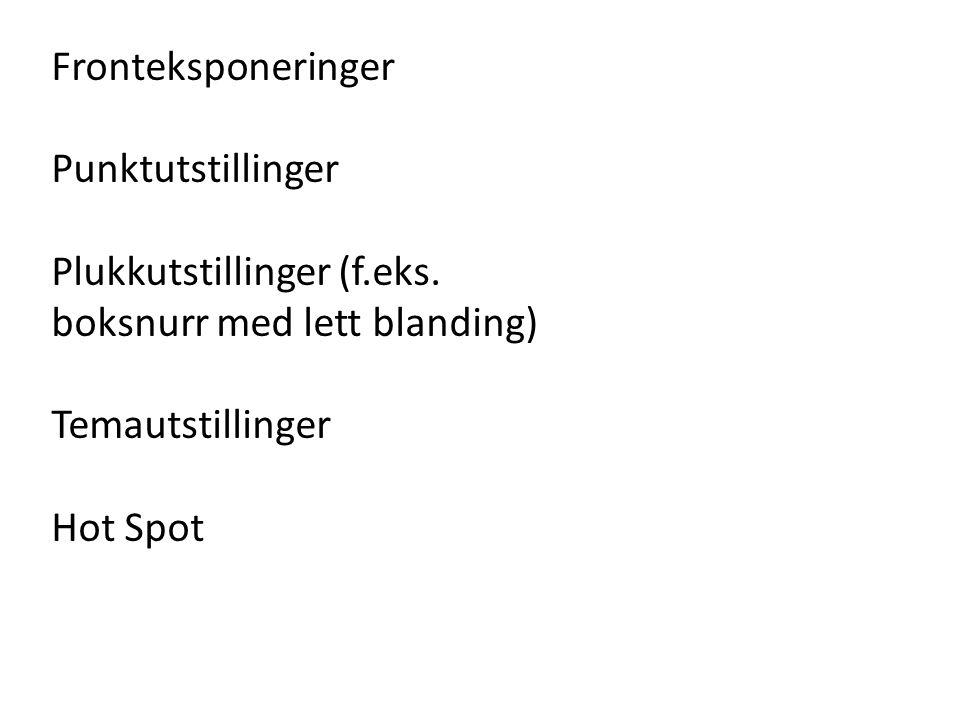 Fronteksponeringer Punktutstillinger Plukkutstillinger (f.eks. boksnurr med lett blanding) Temautstillinger Hot Spot
