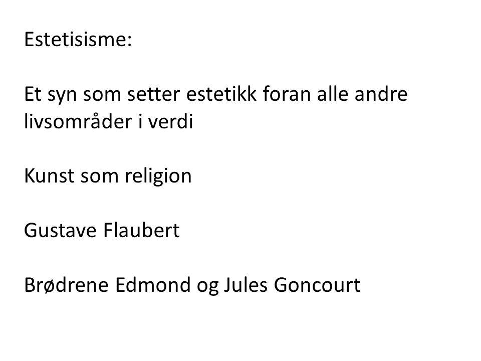 Estetisisme: Et syn som setter estetikk foran alle andre livsområder i verdi Kunst som religion Gustave Flaubert Brødrene Edmond og Jules Goncourt