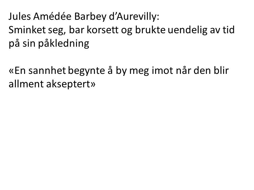 Jules Amédée Barbey d'Aurevilly: Sminket seg, bar korsett og brukte uendelig av tid på sin påkledning «En sannhet begynte å by meg imot når den blir allment akseptert»