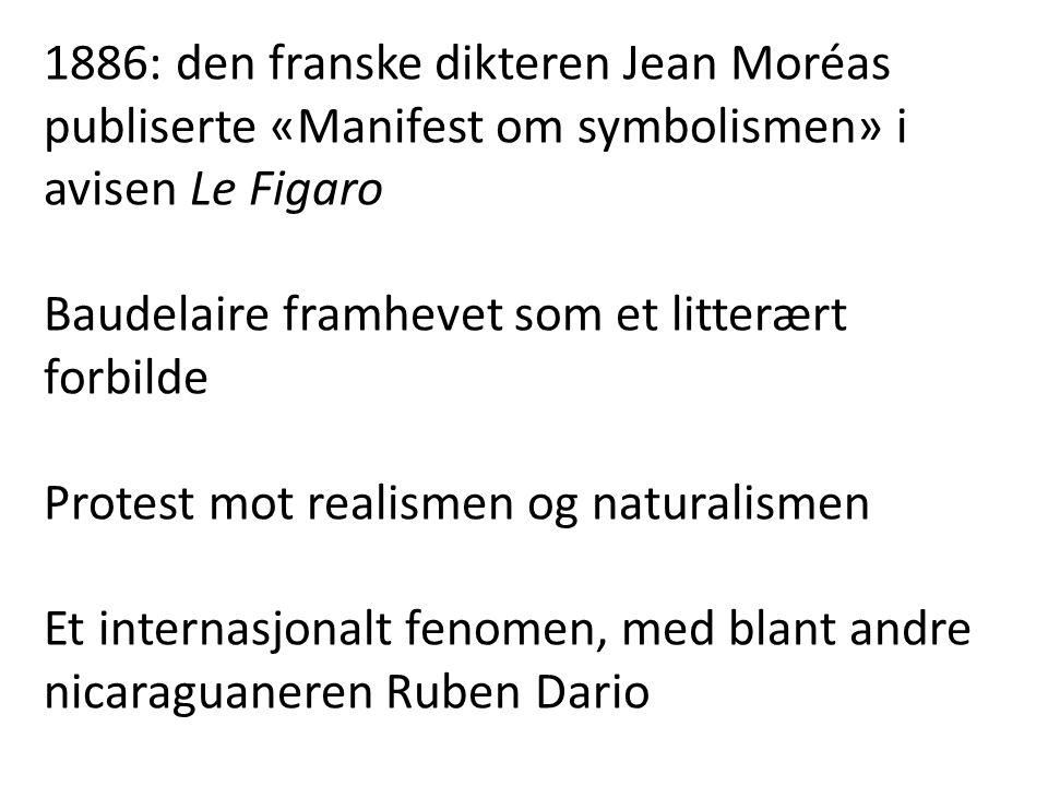 1886: den franske dikteren Jean Moréas publiserte «Manifest om symbolismen» i avisen Le Figaro Baudelaire framhevet som et litterært forbilde Protest mot realismen og naturalismen Et internasjonalt fenomen, med blant andre nicaraguaneren Ruben Dario