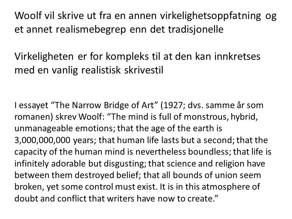 Woolf vil skrive ut fra en annen virkelighetsoppfatning og et annet realismebegrep enn det tradisjonelle Virkeligheten er for kompleks til at den kan innkretses med en vanlig realistisk skrivestil I essayet The Narrow Bridge of Art (1927; dvs.