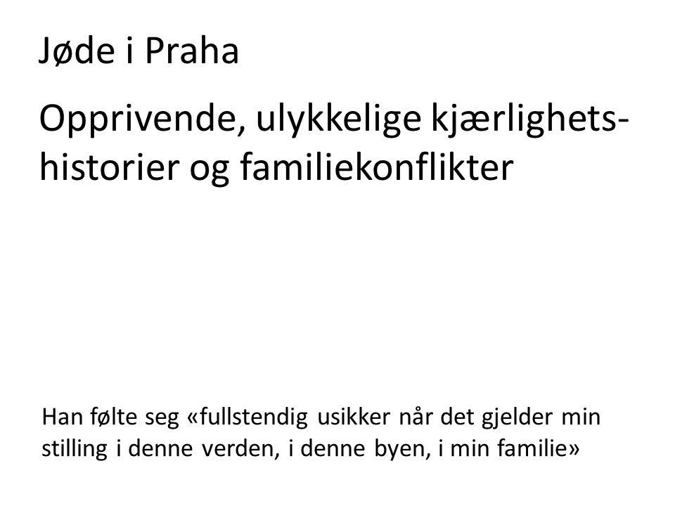 Jøde i Praha Opprivende, ulykkelige kjærlighets- historier og familiekonflikter Han følte seg «fullstendig usikker når det gjelder min stilling i denne verden, i denne byen, i min familie»