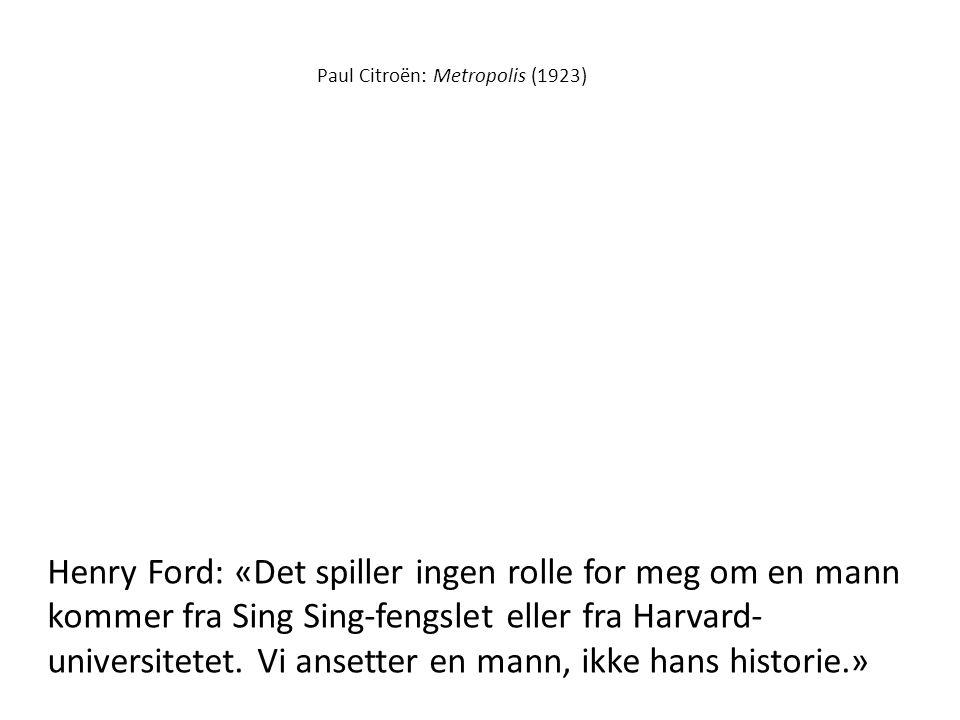 Paul Citroën: Metropolis (1923) Henry Ford: «Det spiller ingen rolle for meg om en mann kommer fra Sing Sing-fengslet eller fra Harvard- universitetet.