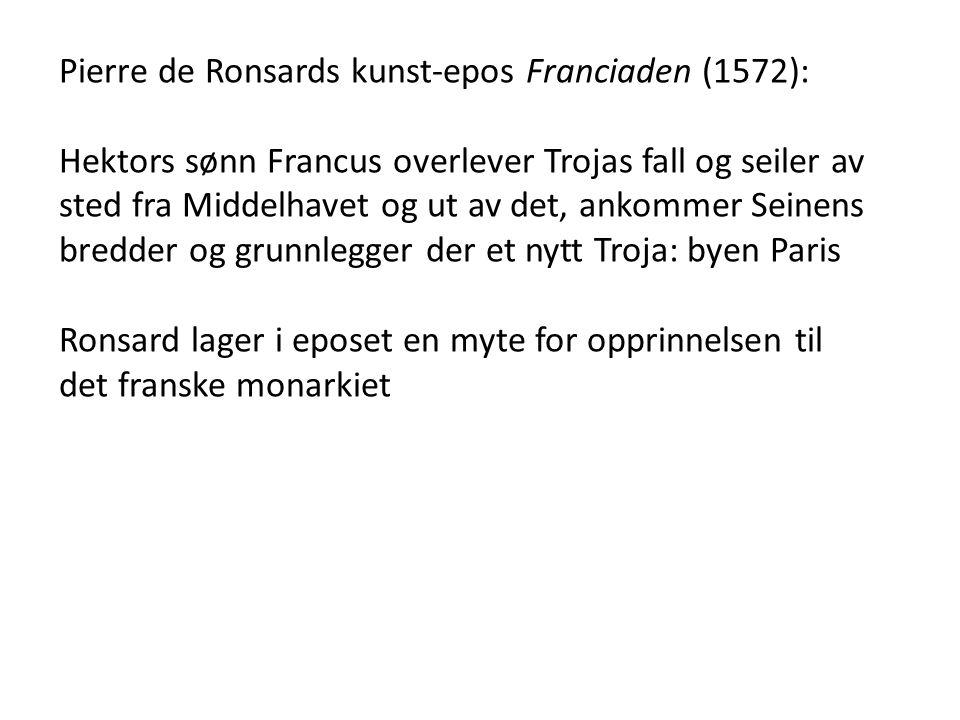 Pierre de Ronsards kunst-epos Franciaden (1572): Hektors sønn Francus overlever Trojas fall og seiler av sted fra Middelhavet og ut av det, ankommer Seinens bredder og grunnlegger der et nytt Troja: byen Paris Ronsard lager i eposet en myte for opprinnelsen til det franske monarkiet