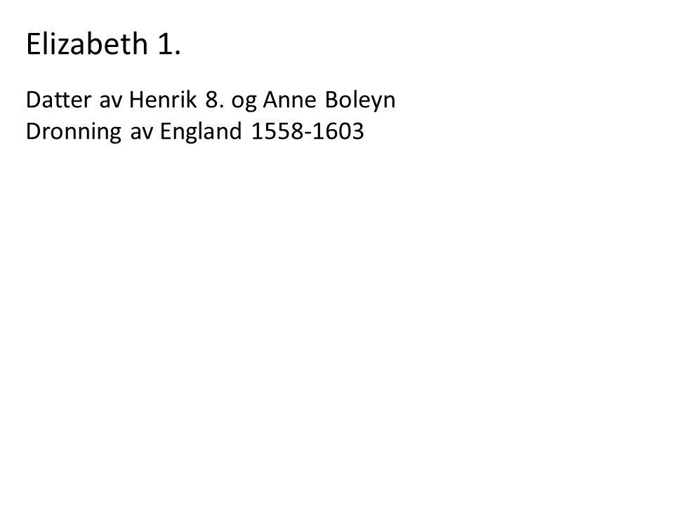 Elizabeth 1. Datter av Henrik 8. og Anne Boleyn Dronning av England 1558-1603