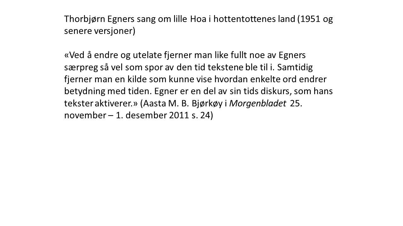 Thorbjørn Egners sang om lille Hoa i hottentottenes land (1951 og senere versjoner) «Ved å endre og utelate fjerner man like fullt noe av Egners særpreg så vel som spor av den tid tekstene ble til i.