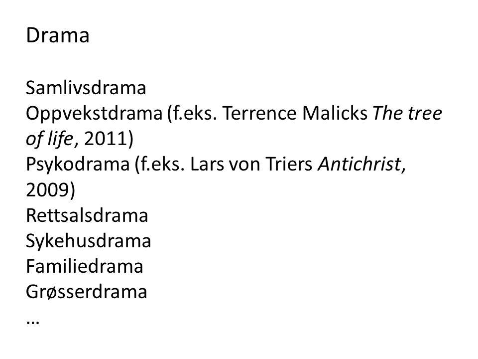 Drama Samlivsdrama Oppvekstdrama (f.eks. Terrence Malicks The tree of life, 2011) Psykodrama (f.eks. Lars von Triers Antichrist, 2009) Rettsalsdrama S