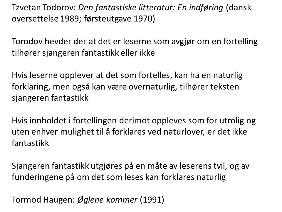 Tzvetan Todorov: Den fantastiske litteratur: En indføring (dansk oversettelse 1989; førsteutgave 1970) Torodov hevder der at det er leserne som avgjør om en fortelling tilhører sjangeren fantastikk eller ikke Hvis leserne opplever at det som fortelles, kan ha en naturlig forklaring, men også kan være overnaturlig, tilhører teksten sjangeren fantastikk Hvis innholdet i fortellingen derimot oppleves som for utrolig og uten enhver mulighet til å forklares ved naturlover, er det ikke fantastikk Sjangeren fantastikk utgjøres på en måte av leserens tvil, og av funderingene på om det som leses kan forklares naturlig Tormod Haugen: Øglene kommer (1991)