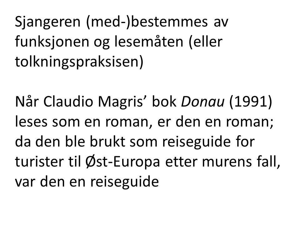 Sjangeren (med-)bestemmes av funksjonen og lesemåten (eller tolkningspraksisen) Når Claudio Magris' bok Donau (1991) leses som en roman, er den en roman; da den ble brukt som reiseguide for turister til Øst-Europa etter murens fall, var den en reiseguide